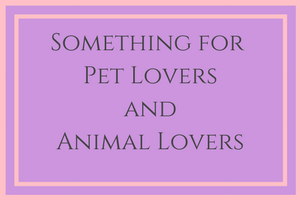 Something for Pet Lovers and Animal Lovers